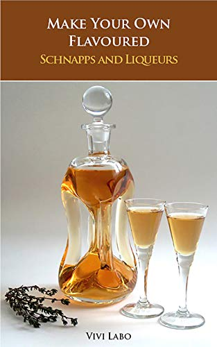 Make Your Own Flavoured Schnapps and Liqueurs - Beginner's Guide and Reference Book