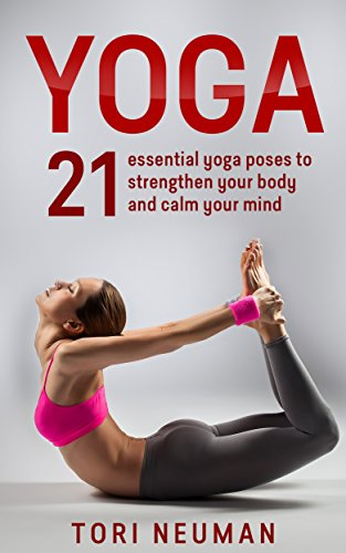 Yoga: 21 Essential Yoga Poses to Strengthen Your Body and Calm Your Mind (FREE Meditation Bonus!): (Meditation,Yoga Poses, Relaxation, Stress Relief,Yoga for beginners)