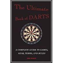 The Ultimate Book of Darts: A Complete Guide to Games, Gear, Terms, and Rules