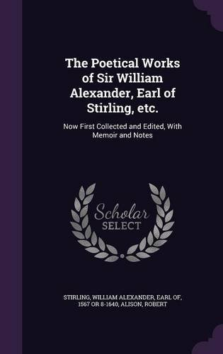 The Poetical Works of Sir William Alexander, Earl of Stirling, Etc.: Now First Collected and Edited, with Memoir and Notes PDF