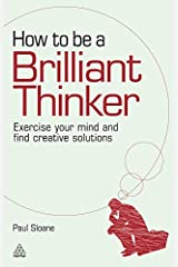 How to be a Brilliant Thinker: Exercise Your Mind and Find Creative Solutions Paperback