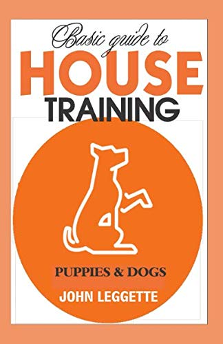 Basic Guide to House Training Puppies And Dogs: All you need to know to training your puppies and dogs indoor and outdoor.