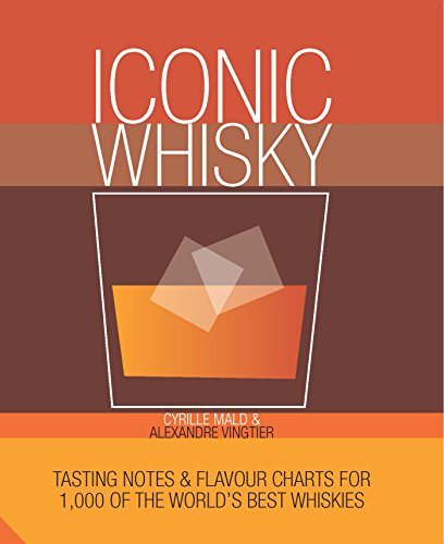 Iconic Whisky: Tasting Notes and Flavour Charts for 1,000 of the World's Best Whiskies by Cyrille Mald, Alexandre Vingtier