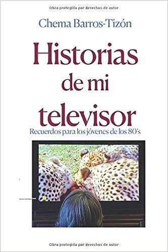 HISTORIAS DE MI TELEVISOR: Recuerdos de los jóvenes de los 80s: Amazon.es: Barros-Tizón, Chema: Libros