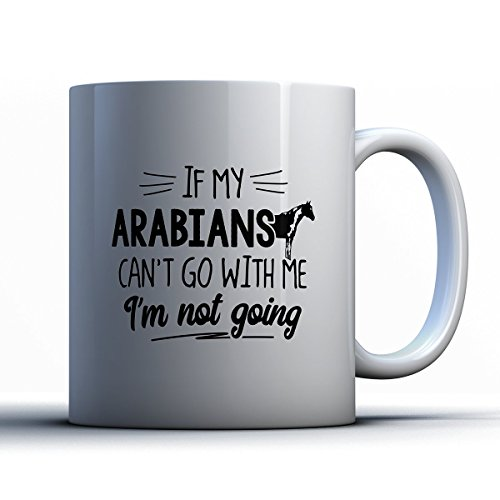 Arabians Coffee Mug - If My Arabians Can't Go - Funny 11 oz White Ceramic Tea Cup - Cute Arabians Lover Gifts with Arabians Sayings (Arabian Themed Dresses)