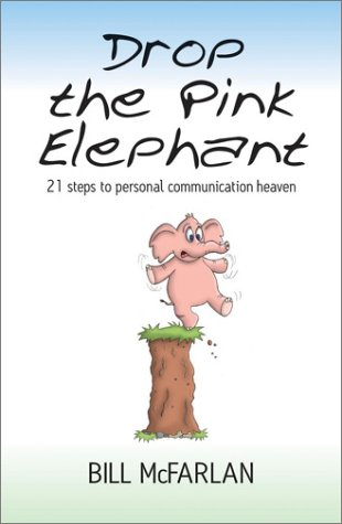 Drop the Pink Elephant: 21 Steps to Personal Communication Heaven Bill McFarlan