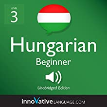 Learn Hungarian - Level 3: Beginner Hungarian: Volume 1: Lessons 1-25 Audiobook by  Innovative Language Learning LLC Narrated by  HungarianPod101.com