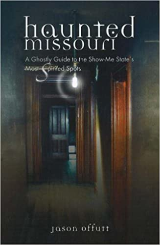 Haunted Missouri: A Ghostly Guide to the Show-Me-State's Most Spirited Spots Paperback – May 1, 2007 by Jason Offutt  (Author)