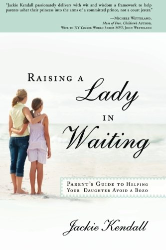 Raising a Lady in Waiting: Parent's Guide to Helping Your Daughter Avoid a -