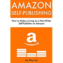 Amazon Self-Publishing: How to Make a Living as a Non-Writer Self-Publisher on Amazon (Bundle)