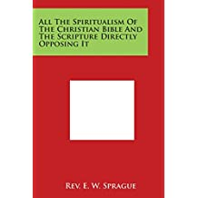 All the Spiritualism of the Christian Bible and the Scripture Directly Opposing It