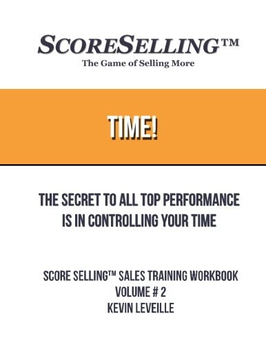 Time!: The Secret to All Top Performance is in Controlling Your Time (Score Selling Sales Training WorkBooks) (Volume 2)