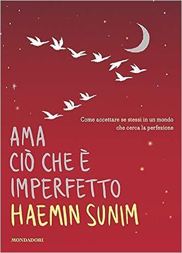 Ama Ciò Che è Imperfetto Come Accettare Se Stessi In Un Mondo Che Cerca La Perfezione Amazon It Sunim Haemin Feng Lisk Orrao Sergio Libri