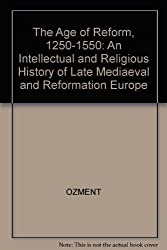 The Age of Reform, 1250-1550: An Intellectual and Religious History of Late Mediaeval and Reformation Europe