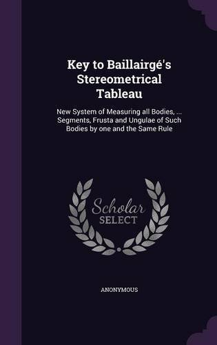 Key to Baillairge's Stereometrical Tableau: New System of Measuring All Bodies, ... Segments, Frusta and Ungulae of Such Bodies by One and the Same Rule pdf