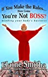 If You Make the Rules. . . How Come You're Not Boss?, Elaine Smitha, 0972783016
