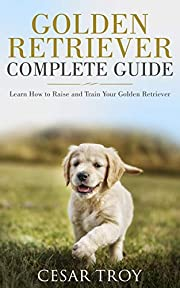 Golden Retriever Complete Guide: Learn How to Raise and Train Your Golden Retriever