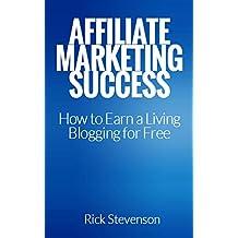 Affiliate Marketing Success: How to Create a Successful Affiliate Marketing Blog for FREE!