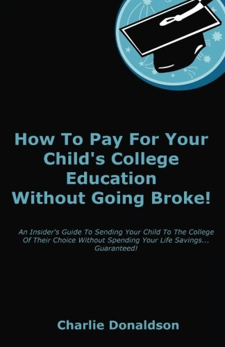 How To Pay For Your Child's College Education Without Going Broke!: An Insider's Guide To Sending Your Child To The College Of Their Choice Without Spending Your Life Savings... Guaranteed!