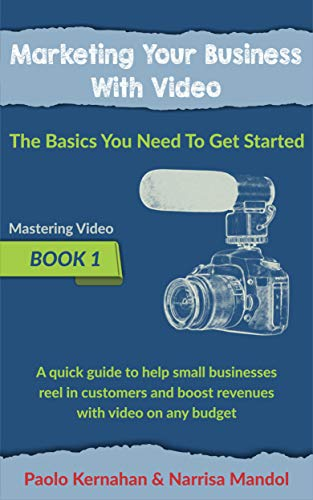 Marketing Your Business With Video: The Basics You Need To Get Started (Mastering Video Book 1)