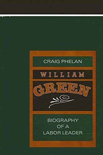 William Green: Biography of a Labor Leader (SUNY series in American Labor History)