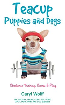 Teacup Puppies and Dogs:  Obedience Training, Games & Play by [Wolff, Caryl]