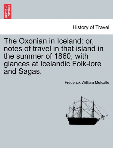 Read Online The Oxonian in Iceland: or, notes of travel in that island in the summer of 1860, with glances at Icelandic Folk-lore and Sagas. pdf