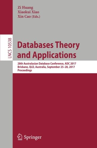 Databases Theory and Applications: 28th Australasian Database Conference, ADC 2017, Brisbane, QLD, Australia, September 25-28, 2017, Proceedings (Lecture Notes in Computer Science)
