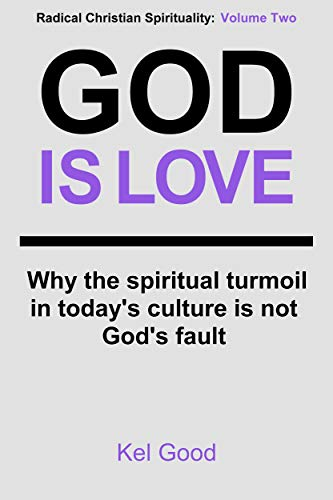 God Is Love: Why the spiritual turmoil in today's culture is not God's fault (Radical Christian Spirituality Book 2) (English Edition)