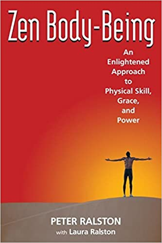 Zen Body-Being: An Enlightened Approach to Physical Skill, Grace, and Power by Peter Ralston (2006-07-27)