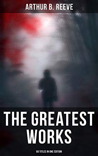 The Greatest Works of Arthur B. Reeve - 60 Titles in One Edition: The Craig Kennedy Series, The Dream Doctor, The War Terror, The Ear in the Wall, Gold ... Scar, Constance Dunlap, The Master Mystery…
