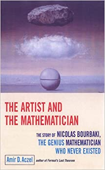 ARTIST AND THE MATHEMATICIAN, THE : The Story of Nicolas Bourbaki, the Genius Mathematician Who Never Existed...