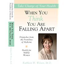 Health for Midlife Women: When You Think You Are Falling Apart (Dispatches From the Frontlines of Medicine)