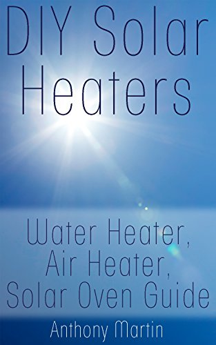 DIY Solar Heaters: Water Heater, Air Heater, Solar Oven Guide: (Power Generation, Solar Power) by [Martin, Anthony ]