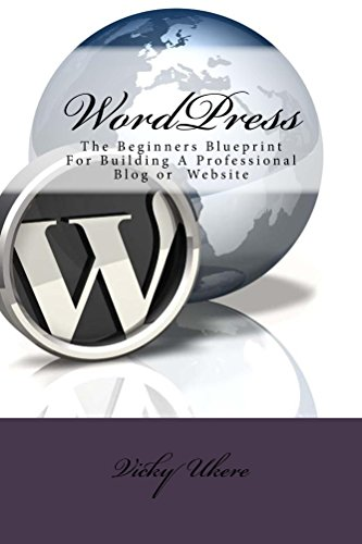 WordPress: The Beginners Blueprint for Building a Professional Blog or Website