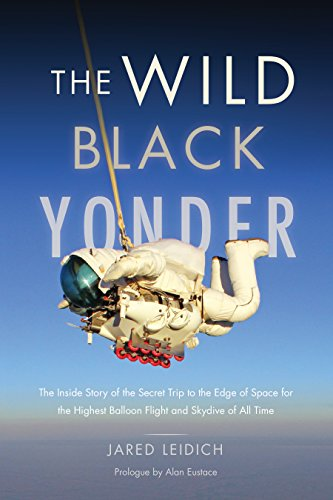 The Wild Black Yonder: The Inside Story of the Secret Trip to the Edge of Space for the Highest Balloon Flight and Skydive of All Time (Stratospheric Flight)