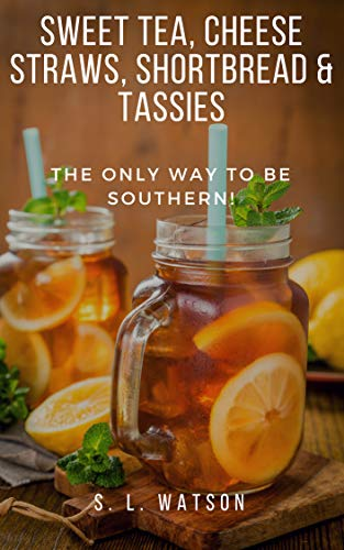 Sweet Tea, Cheese Straws, Shortbread & Tassies: The Only Way To Be Southern! (Southern Cooking Recipes Book 74) by S. L. Watson
