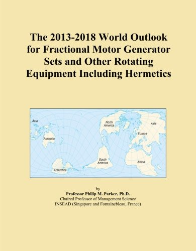 The 2013-2018 World Outlook for Fractional Motor Generator Sets and Other Rotating Equipment Including Hermetics