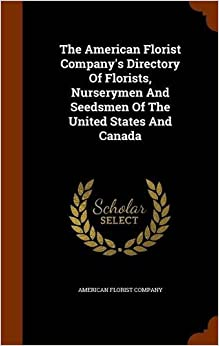 The American Florist Company's Directory Of Florists, Nurserymen And Seedsmen Of The United States And Canada