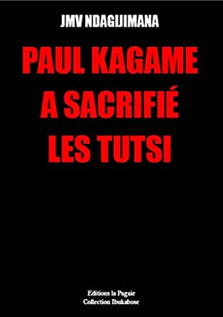 PAUL KAGAME A SACRIFIÉ  LES TUTSI (French Edition)