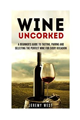 Wine Uncorked: A Beginner's Guide to Tasting, Pairing and Selecting the Perfect Wine for Every Occasion (Wine Tasting & Serving)