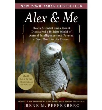 [ ALEX & ME: HOW A SCIENTIST AND A PARROT DISCOVERED A HIDDEN WORLD OF ANIMAL INTELLIGENCE--AND FORMED A DEEP BOND IN THE PROCESS ] By Pepperberg, Irene M ( Author) 2009 [ Paperback ]