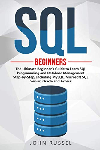 SQL: The Ultimate Beginner's Guide to Learn Structured Query Language Programming and Database Management Step-by-Step, Including MySQL, Microsoft Server, Oracle and Access