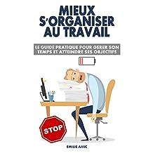Mieux s'organiser au travail: Le guide pratique pour gérer son temps et atteindre ses objectifs (French Edition)