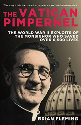 Vatican Pimpernel: The World War II Exploits of the Monsignor Who Saved Over 6,500 Lives