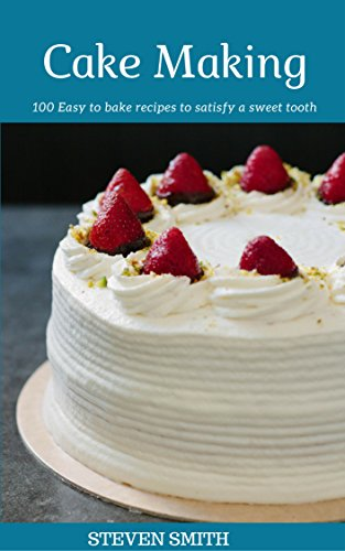 Cake Making: 100 Easy to bake recipes to satisfy a sweet tooth by Steven Smith