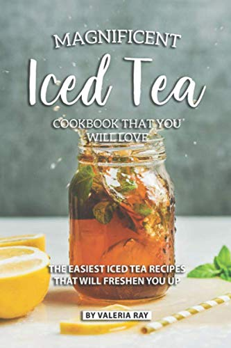 Magnificent Iced Tea Cookbook That You Will Love: The Easiest Iced Tea Recipes That Will Freshen You Up by Valeria Ray