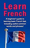 Learn French: A beginner's guide to learning basic French fast, including useful common words and phrases!