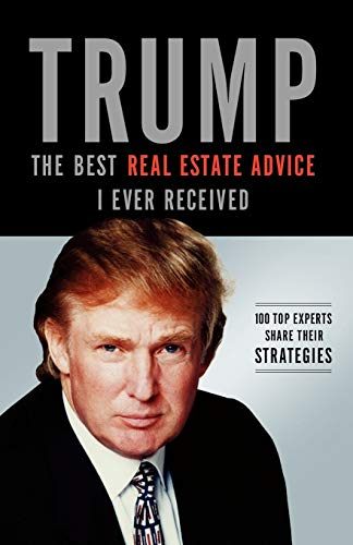 Trump: The Best Real Estate Advice I Ever Received: 100 Top Experts Share Their Strategies (The Best Real Estate)