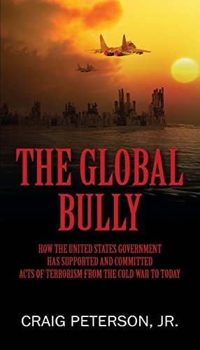 The Global Bully: How the United States Government Has Supported and Committed Acts of Terrorism from the Cold War to To